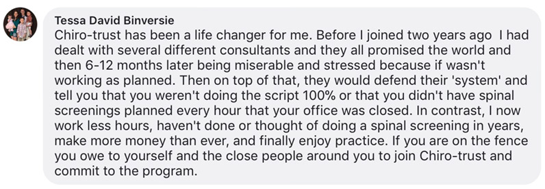 Chiro-trust has been a life changer for me. Before I joined two years ago I had dealt with several different consultants and they all promised the world and then 6-12 months later being miserable and stressed because if wasn't working as planned. Then on top of that, they would defend their 'system' and tell you that you weren't doing the script 100% or that you didn't have spinal screenings planned every hour that your office was closed. In contrast, I now work less hours, haven't done or thought of doing a spinal screening in years, make more money than ever, and finally enjoy practice. If you are on the fence you owe to yourself and the close people around you to join Chiro-trust and commit to the program.