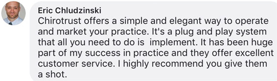 Chirotrust offers a simple and elegant way to operate and market your practice. It's a plug and play system that all you need to do is implement. It has been huge part of my success in practice and they offer excellent customer service. I highly recommend you give them a shot.