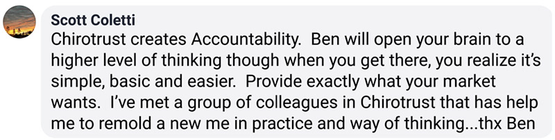 Chirotrust creates Accountability. Ben will open your brain to a higher level of thinking though when you get there, you realize it's simple, basic and easier. Provide exactly what your market wants. I've met a group of colleagues in Chirotrust that has help me to remold a new me in practice and way of thinking...thx Ben
