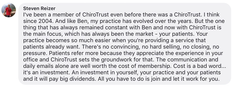 I've been a member of ChiroTrust even before there was a ChiroTrust. I think since 2004. And like Ben, my practice has evolved over the years. But the one thing that has always remained constant with Ben and now with ChiroTrust is the main focus, which has always been the market - your patients. Your practice becomes so much easier when you're providing a service that patients already want. There's no convincing, no hard selling, no closing, no pressure. Patients refer more because they appreciate the experience in your office and ChiroTrust sets the groundwork for that. The communication and daily emails alone are well worth the cost of membership. Cost is a bad word... it's an investment. An investment in yourself, your practice and your patients and it will pay big dividends. All you have to do is join and let it work for you.