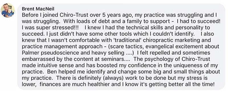 Before I joined Chiro-Trust over 5 years ago, my practice was struggling and I was struggling. With loads of debt and a family to support - I had to succeed! I was super stressed!!! I knew I had the technical skills and personality to succeed. I just didn't have some other tools which I couldn't identify. I also knew that I wasn't comfortable with 'traditional' chiropractic marketing and practice management approach - (scare tactics, evangelical excitement about Palmer pseudoscience and heavy selling ....) I felt repelled and sometimes embarrassed by the content at seminars.... The psychology of Chiro-Trust made intuitive sense and has boosted my confidence in the uniqueness of my practice. Ben helped me identify and change some big and small things about my practice. There is definitely (always) work to be done but my stress is lower, finances are much healthier and I know it's getting better all the time!