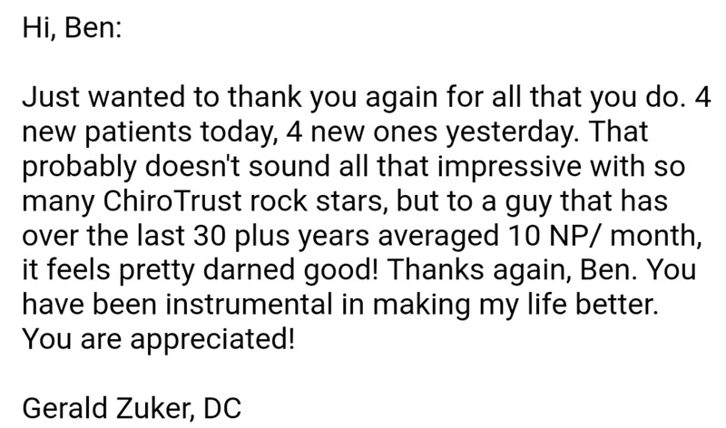 Hi, Ben: Just wanted to thank you again for all that you do. 4 new patients today, 4 new ones yesterday. That probably doesn't sound all that impressive with so many ChiroTrust rock stars, but to a guy that has over the last 30 plus years averages 10NP/month, it feels pretty darned good! Thanks again, Ben. You have been instrumental in making my life better. You are appreciated! Gerald Zuker, DC