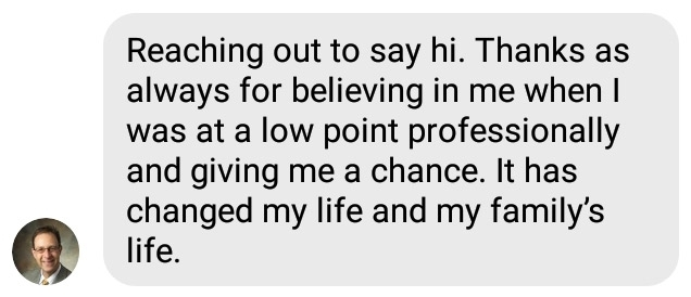 Reaching out to say hi. Thanks as always for believing in me when I was at a low point professionally and giving me a chance. It has changed my life and my family's life.