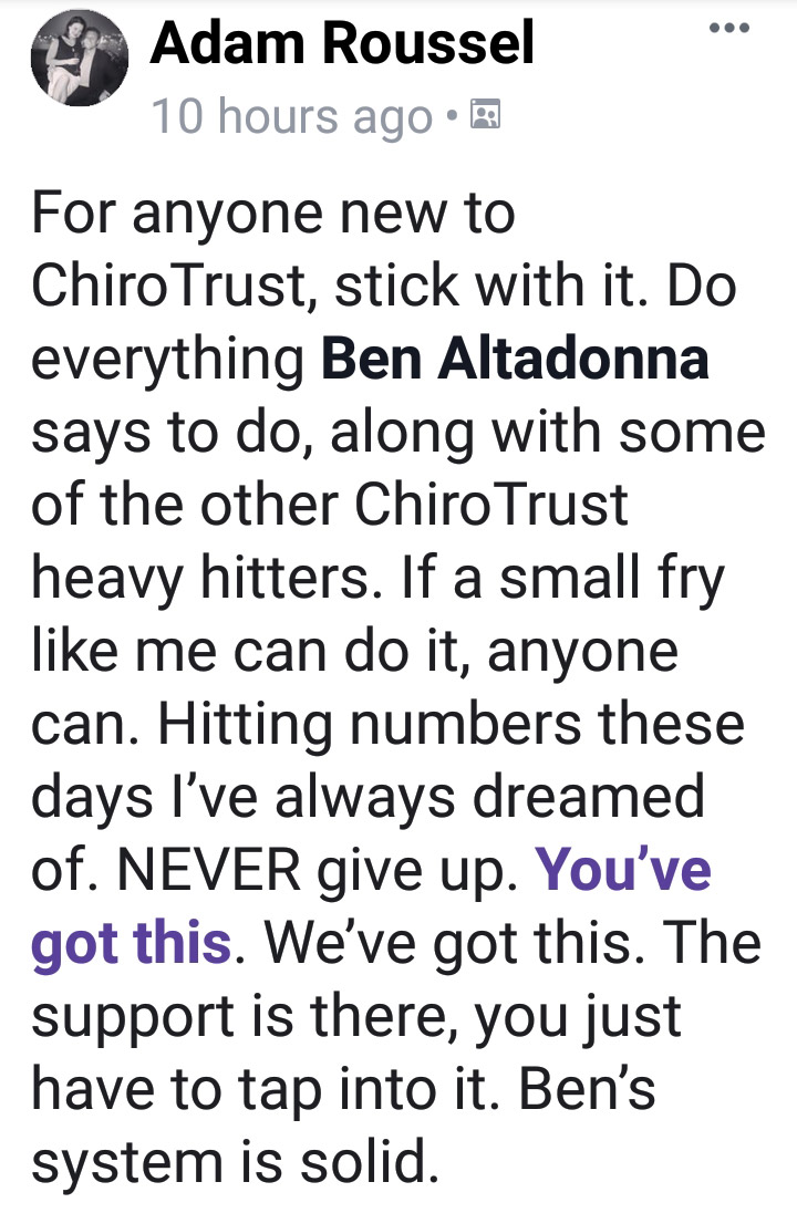 For anyone new to ChiroTrust, stick with it. Do everything Ben Altadonna says to do, along with some of the other ChiroTrust heavy hitters. If a small fry like me can do it, anyone can. Hitting numbers these days I've always dreamed of. NEVER give up. You've got this. The support is there, you just have to tap into it. Ben's system is solid.