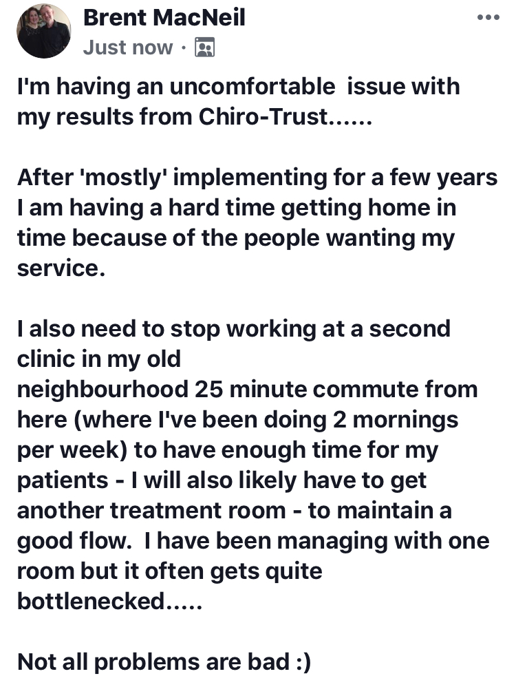 I'm having an uncomfortable issue with my results from Chiro-Trust...... After 'mostly' implementing for a few years I am having a hard time getting home in time because of the people wanting my service. I also need to stop working at a second clinic in my old neighbourhood 25 minute commute from here (where I've been doing 2 mornings per week) to have enough time for my patients - I will also likely have to get another treatment room - to maintain a good flow. I have been managing with one room but it often gets quite bottlenecked..... And lastly I had to pause a Facebook ad campaign in order to free up some time for MVI reports... Not all problems are bad :) Swung by the office to pick up up mail and this greeted me. From a patient we recently released. Keep up the good work CT docs; believe me, it gets noticed! Have a great weekend all.