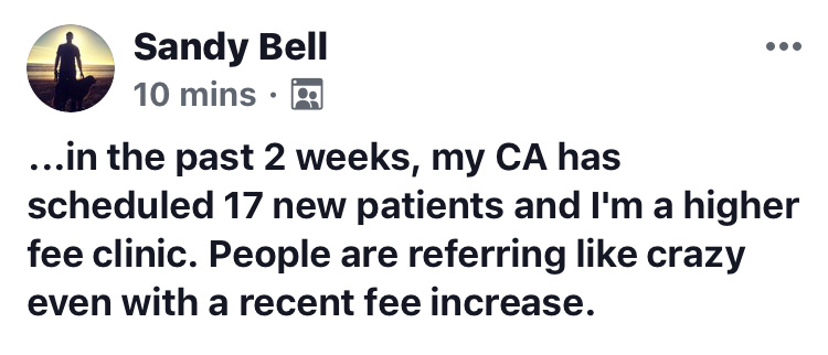 …in the past 2 weeks, my CA has scheduled 17 new patients and I'm a higher fee clinic. People are referring like crazy even with a recent fee increase. Ben, I am in our fourth week of the opening of our 3rd clinic and thanks to ChiroTrust we have our first 100 patients visits this Monday. The other clinics are going strong too. I can not understand why all the US Chiropractors are not members. Thank you