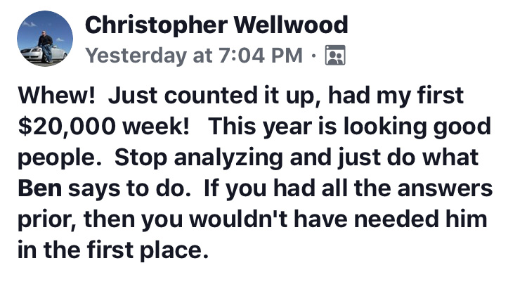 Whew! Just counted it up, have my first $20,000 week! This year is looking good people. Stop analyzing and just do what Ben says to do. If you had all the answers prior, then you wouldn't have needed him in the first place.