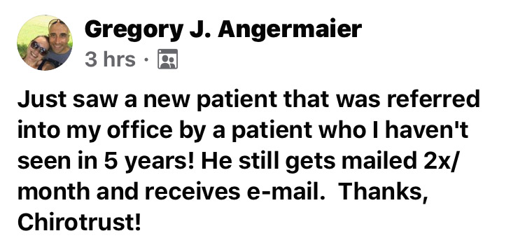 Just saw a new patient that was referred into my office by a patient who I haven't seen in 5 years! He still gets mailed 2x/month and receives e-mail. Thanks, ChiroTrust!