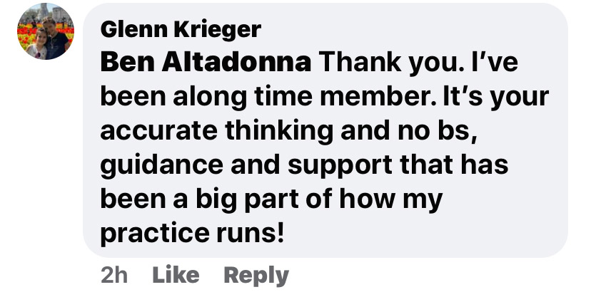 Ben Altadonna, thank you. I've been a long time member. It's your accurate thinking and no bs, guidance and support that has been a big part of how my practice runs!