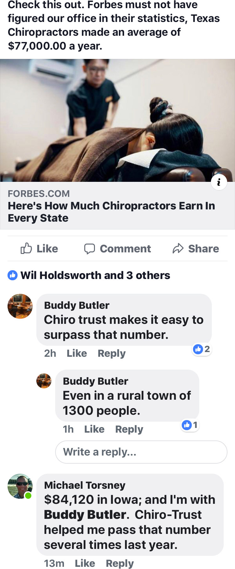 Check this out. Forbes must not have figured our office in their statistics, Texas Chiropractors made an average of $77,000.00 a year. Forbes: 'Here's How Much Chiropractors Earn In Every State'. Buddy Butler: Chiro trust makes it easy to surpass that number. Even in a rural town of 1300 people. Michael Torsney: $84,120 in Iowa; and I'm with Buddy Butler. Chiro-Trust helped me pass that number several times last year.