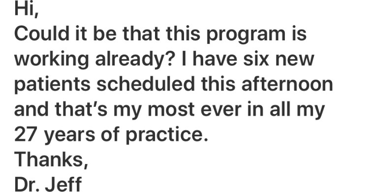 Hi, Could it be that this program is working already? I have six new patients scheduled this afternoon and that's my most ever in all my 27 years of practice. Thanks, Dr. Jeff