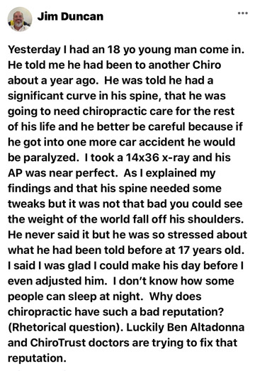 Yesterday I had an 18 year-old young man come in. He told me he had been to another Chiro about a year ago. He was told he had a significant curve in his spine, that he was going to need chiropractic care for the rest of his life and he better be careful because if he got into one more car accident he would be paralyzed. I took a 14x36 x-ray and his AP was near perfect. As I explained my findings and that his spine needed some tweaks but it was not that bad you could see the weight of the world fall off his shoulders. He never said it but he was so stressed about what he had been told before at 17 years old. I said I was glad I could make his day before I even adjusted him. I don't know how some people can sleep at night. Why does chiropractic have such a bad reputation? (Rhetorical question). Luckily Ben Altadonna and ChiroTrust doctors are trying to fix that reputation.
