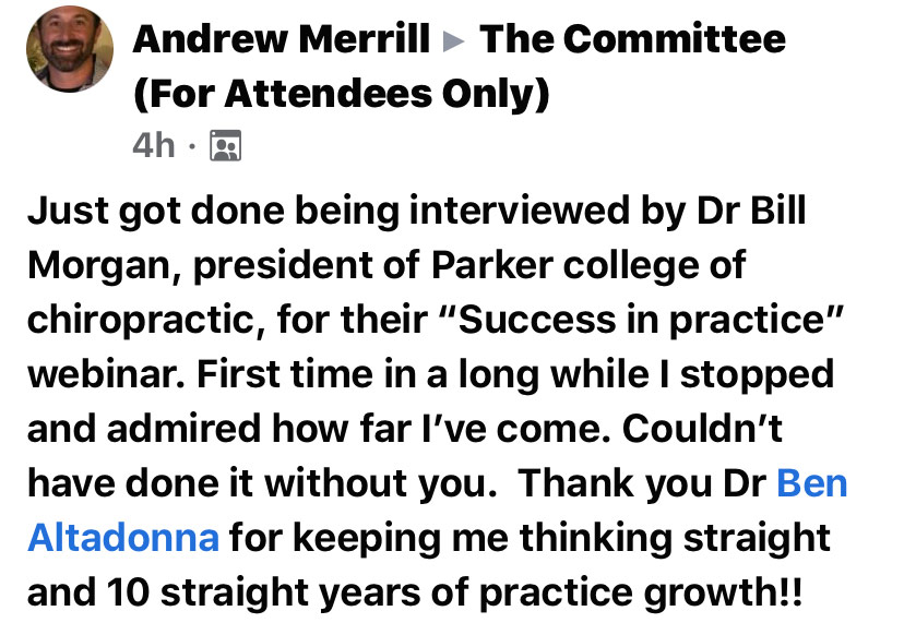 """Just got done being interviewed by Dr. Bill Morgan, president of Parker College of Chiropractic, for their """"Success in Practice"""" webinar. First time in a long while I stopped and admired how far I've come. Couldn't have done it without you. Thank you, Ben Altadonna, for keeping me thinking straight and 10 straight years of practice growth!! —Andre Merrill"""